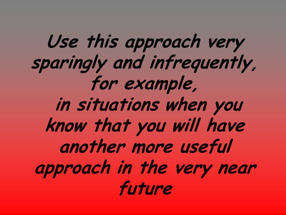 Use this approach very sparingly and infrequently, for example, in situations when you know that you will have another more useful approach in the very near future