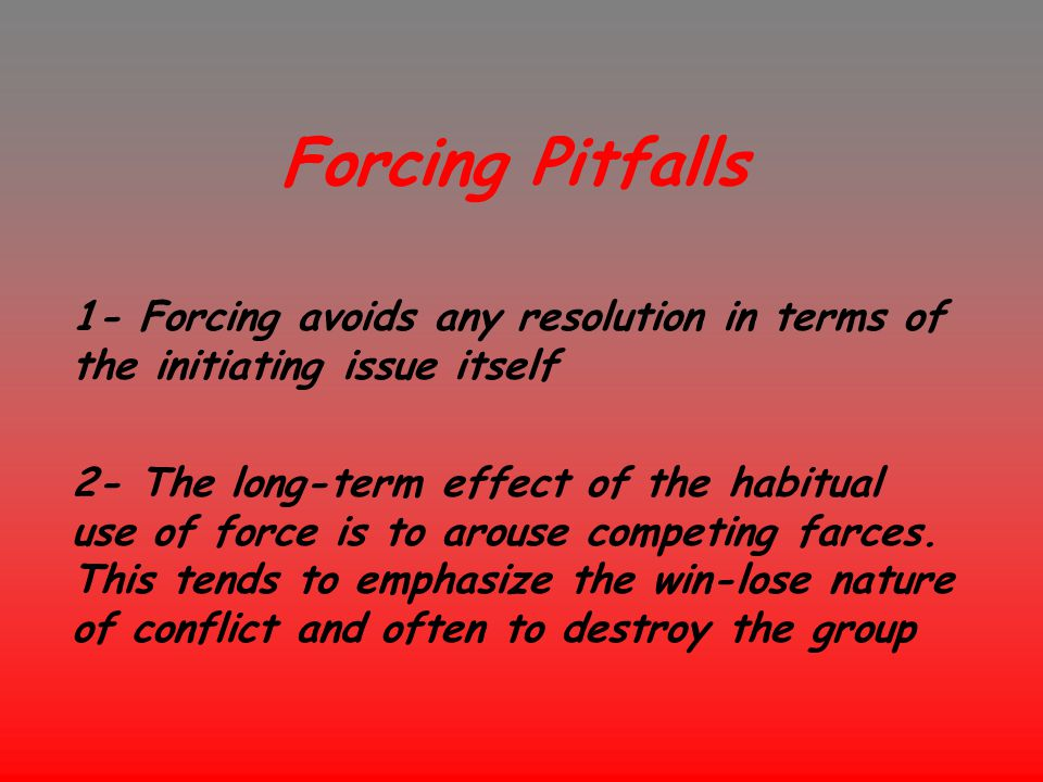 Forcing Pitfalls 1- Forcing avoids any resolution in terms of the initiating issue itself.