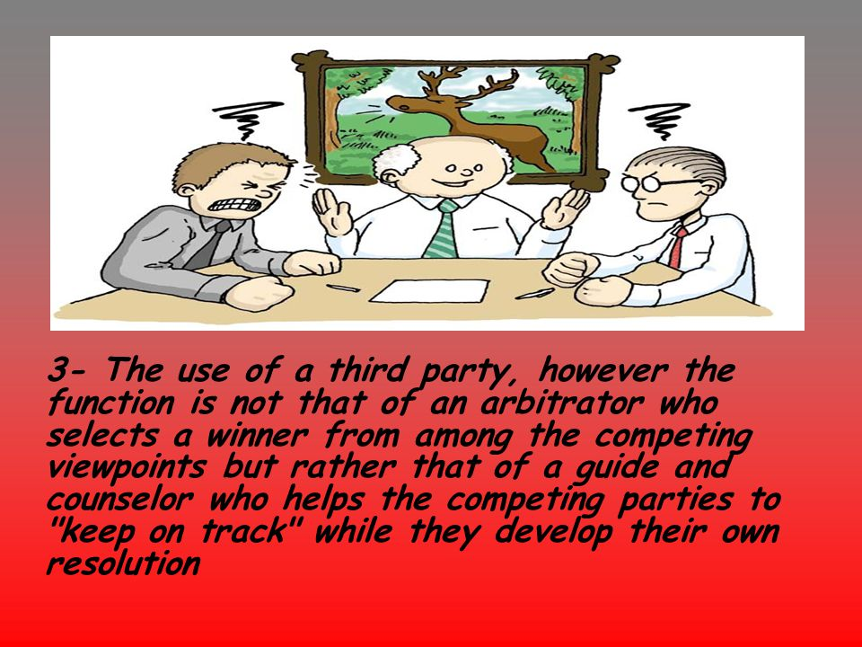 3- The use of a third party, however the function is not that of an arbitrator who selects a winner from among the competing viewpoints but rather that of a guide and counselor who helps the competing parties to keep on track while they develop their own resolution