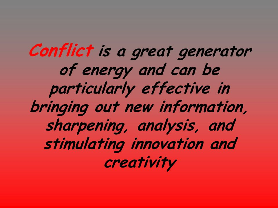 Conflict is a great generator of energy and can be particularly effective in bringing out new information, sharpening, analysis, and stimulating innovation and creativity