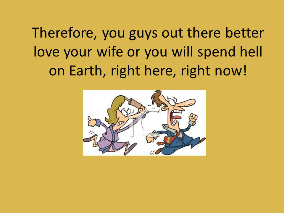 Therefore, you guys out there better love your wife or you will spend hell on Earth, right here, right now!