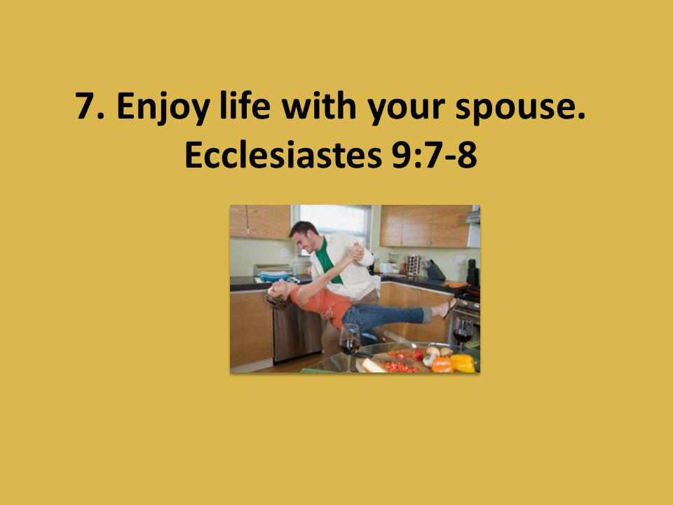 7. Enjoy life with your spouse. Ecclesiastes 9:7-8