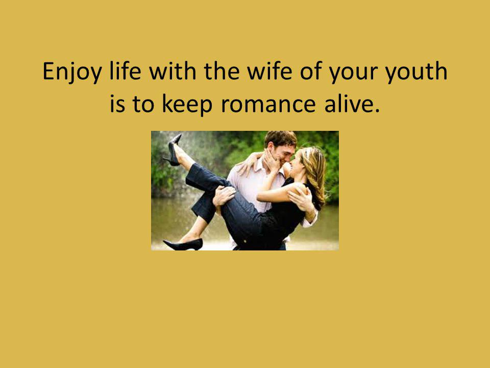 Enjoy life with the wife of your youth is to keep romance alive.
