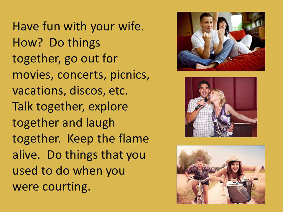 Have fun with your wife. How