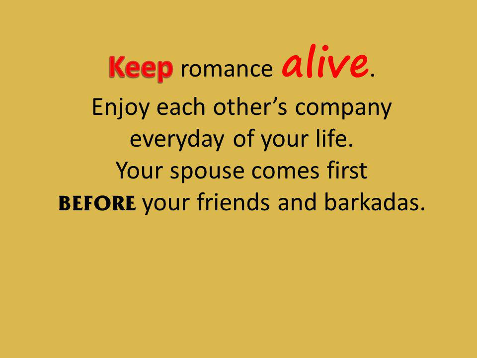 Keep romance alive. Enjoy each other's company everyday of your life.
