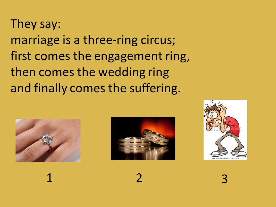 They say: marriage is a three-ring circus; first comes the engagement ring, then comes the wedding ring.