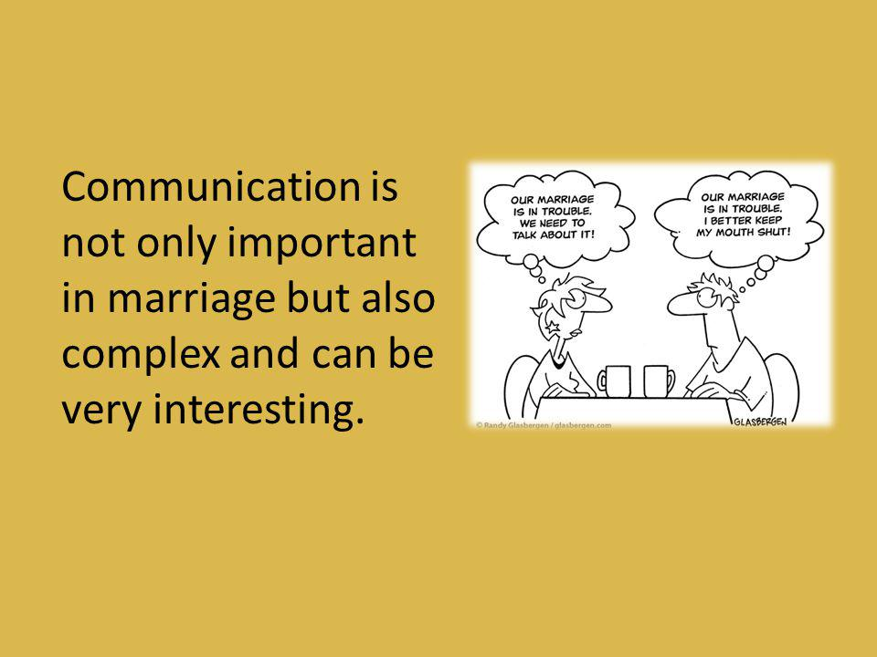 Communication is not only important in marriage but also complex and can be very interesting.