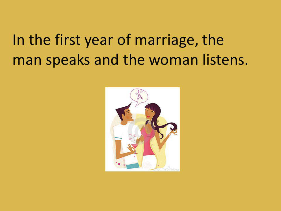 In the first year of marriage, the man speaks and the woman listens.
