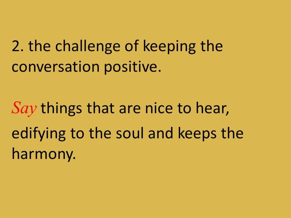 2. the challenge of keeping the conversation positive.