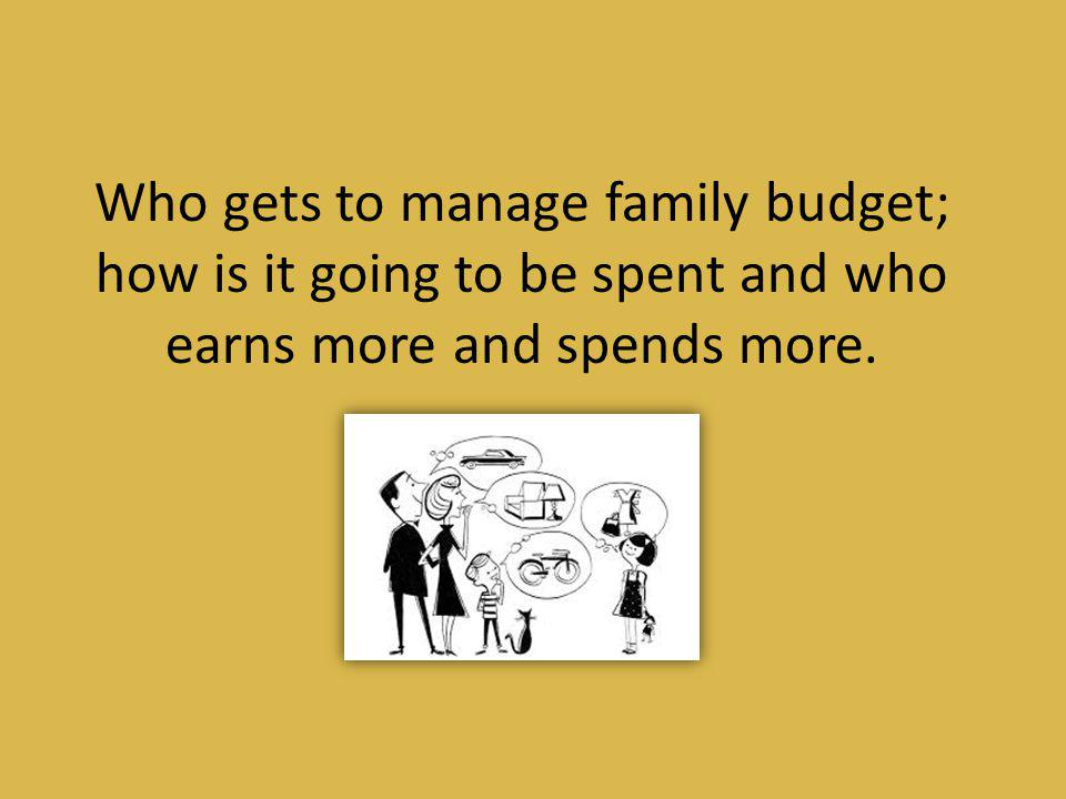 Who gets to manage family budget; how is it going to be spent and who earns more and spends more.