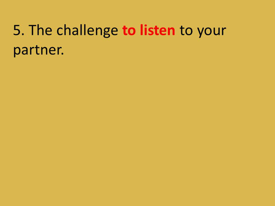5. The challenge to listen to your partner.