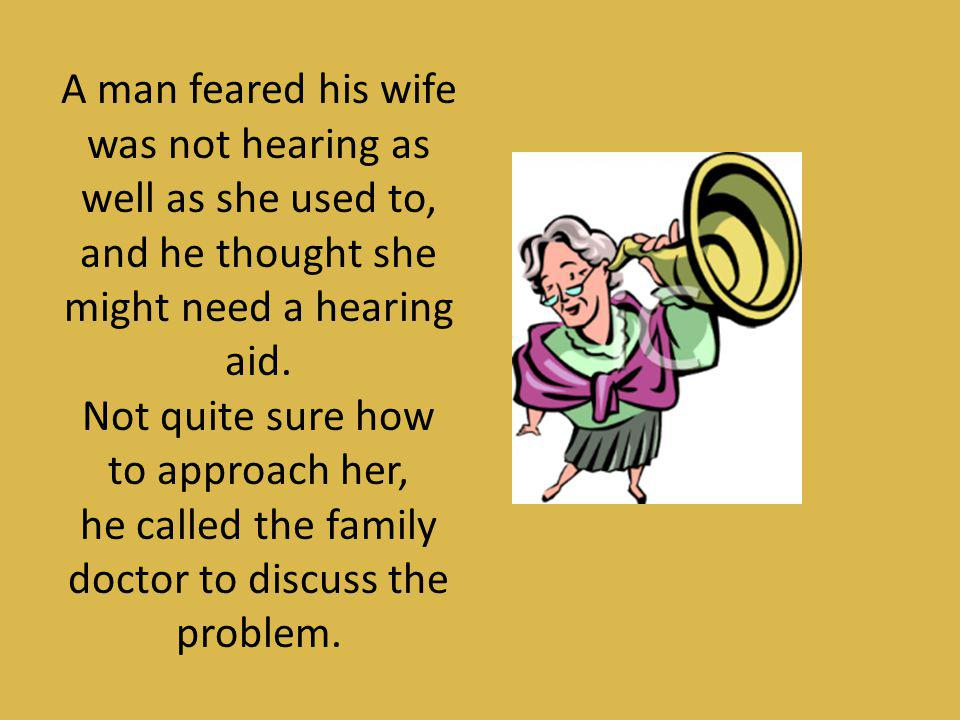 A man feared his wife was not hearing as well as she used to,