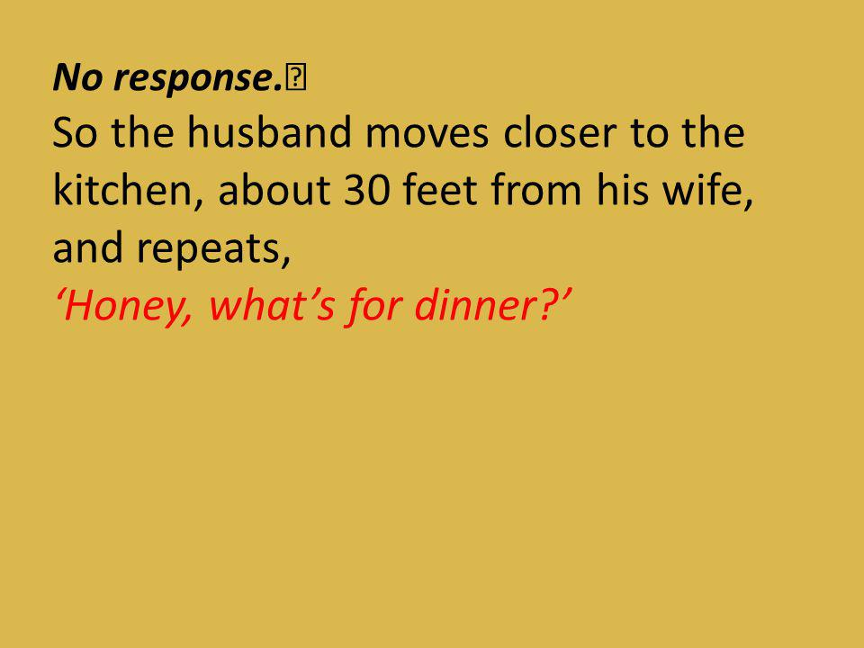 No response. So the husband moves closer to the kitchen, about 30 feet from his wife, and repeats, 'Honey, what's for dinner '