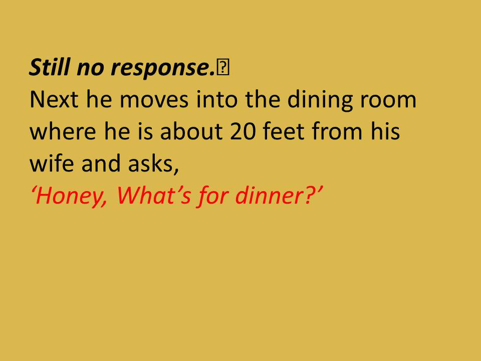 Still no response. Next he moves into the dining room where he is about 20 feet from his wife and asks, 'Honey, What's for dinner '