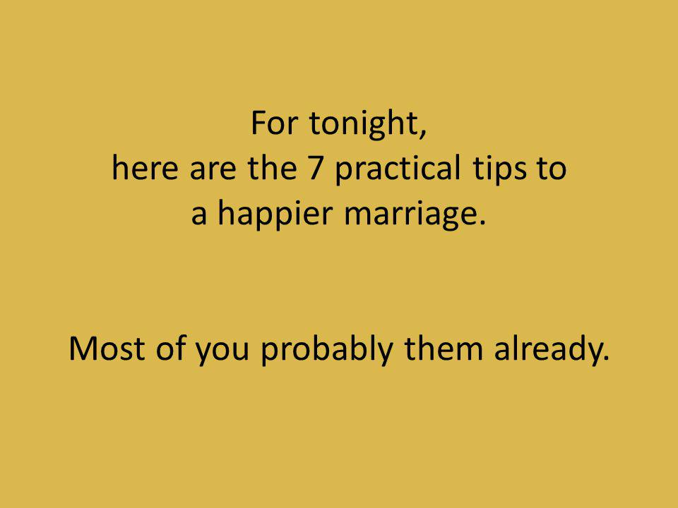 For tonight, here are the 7 practical tips to a happier marriage