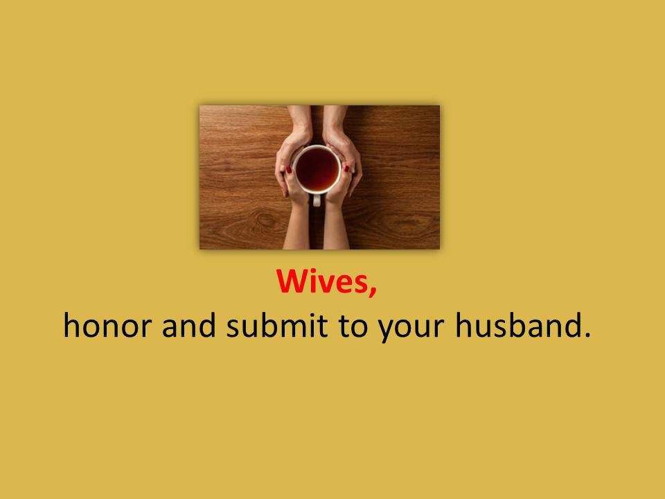 Wives, honor and submit to your husband.
