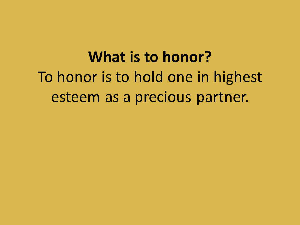 What is to honor To honor is to hold one in highest esteem as a precious partner.