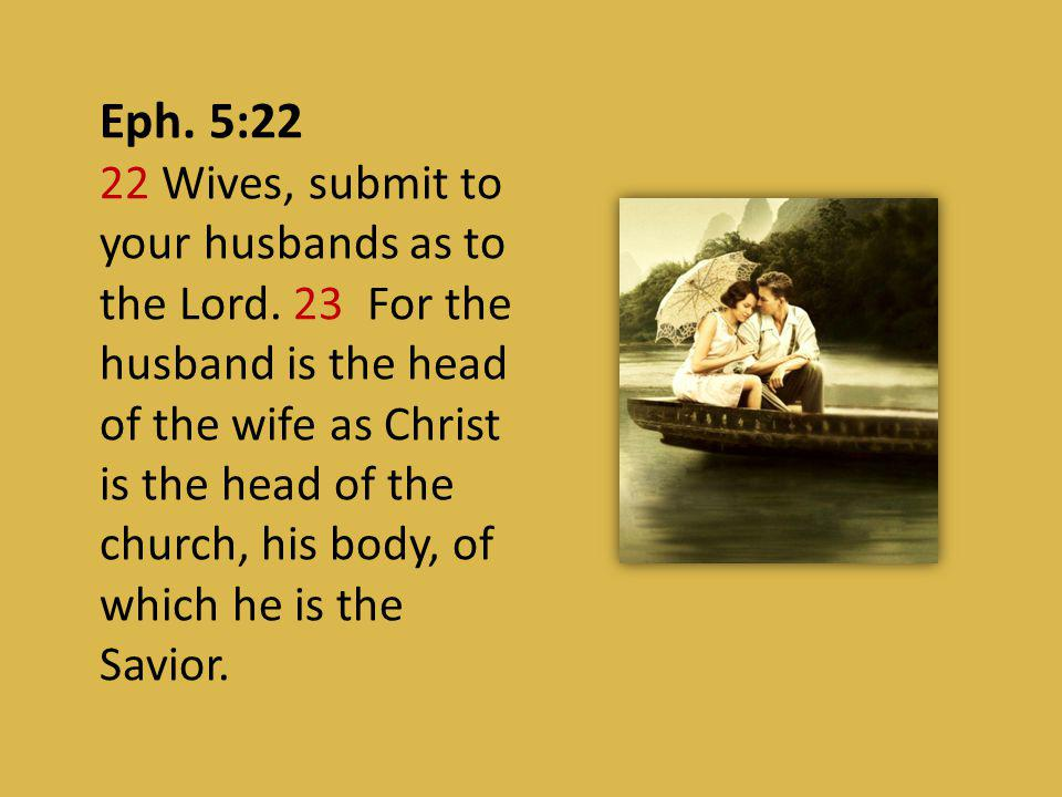 Eph. 5:22 22 Wives, submit to your husbands as to the Lord