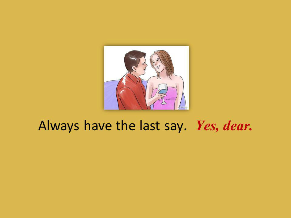 Always have the last say. Yes, dear.