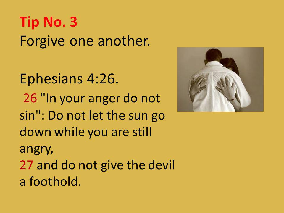 Tip No. 3 Forgive one another. Ephesians 4:26