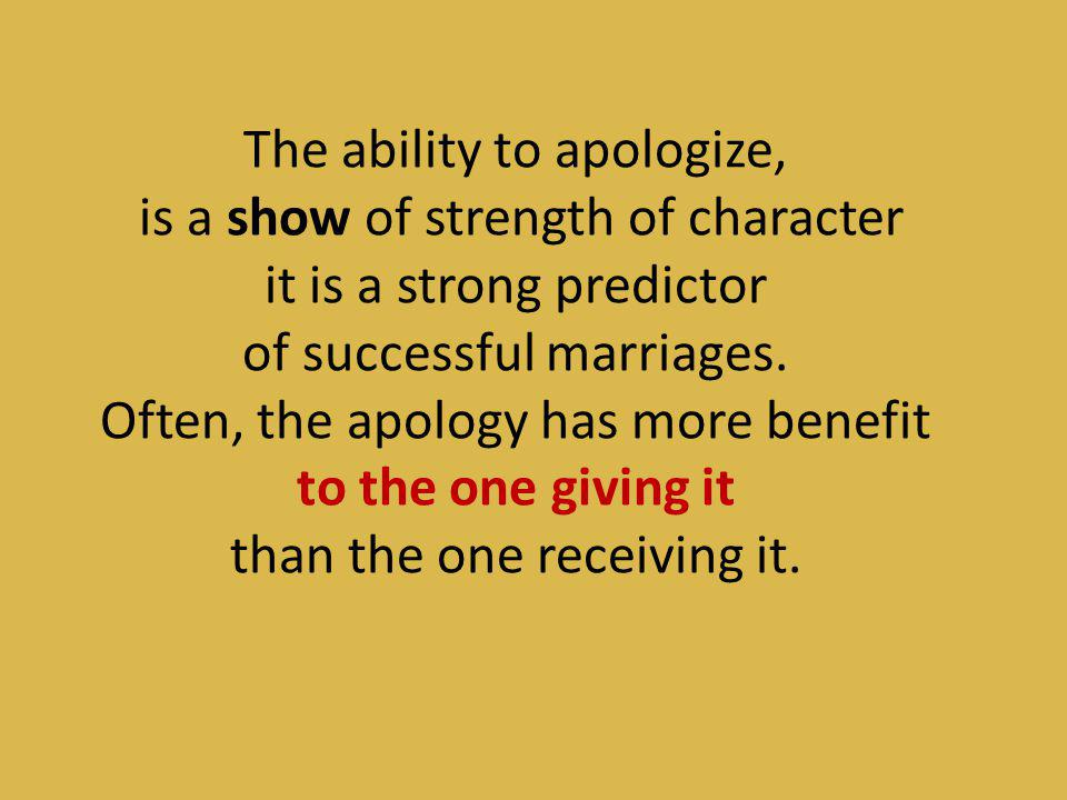 The ability to apologize, is a show of strength of character it is a strong predictor of successful marriages.