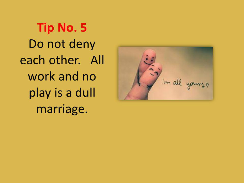 Tip No. 5 Do not deny each other