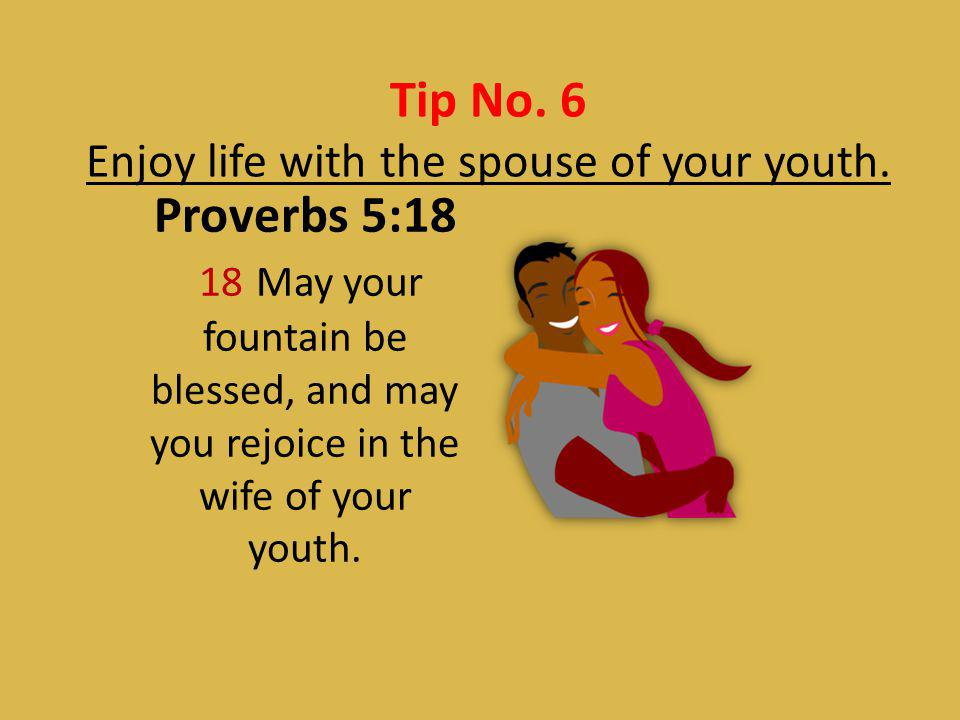 Enjoy life with the spouse of your youth.