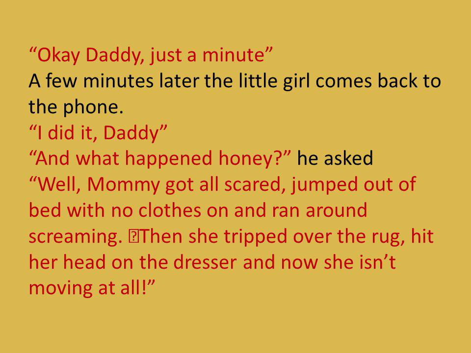 Okay Daddy, just a minute A few minutes later the little girl comes back to the phone.