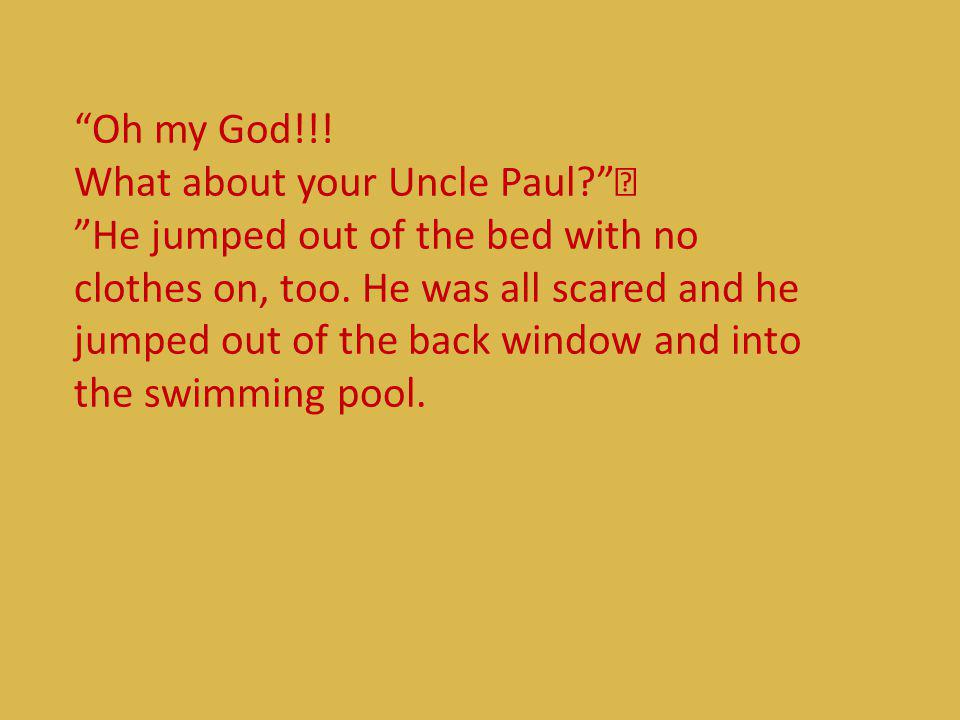 Oh my God. What about your Uncle Paul