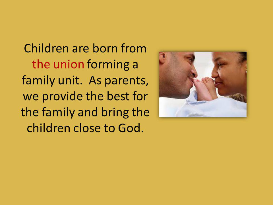 Children are born from the union forming a family unit
