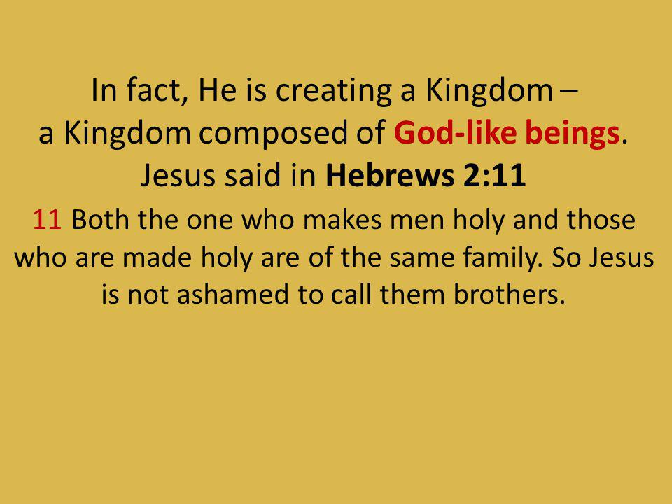 In fact, He is creating a Kingdom – a Kingdom composed of God-like beings.