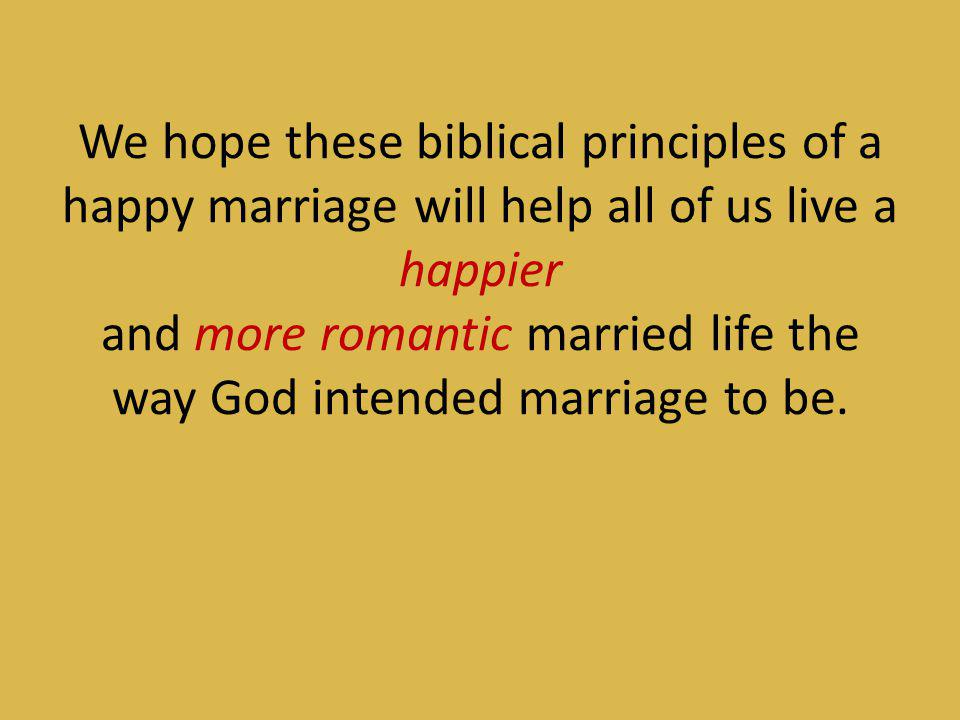 We hope these biblical principles of a happy marriage will help all of us live a happier and more romantic married life the way God intended marriage to be.