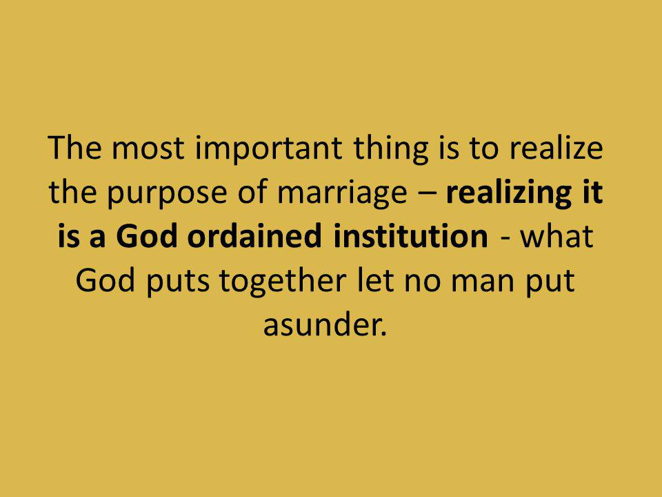 The most important thing is to realize the purpose of marriage – realizing it is a God ordained institution - what God puts together let no man put asunder.