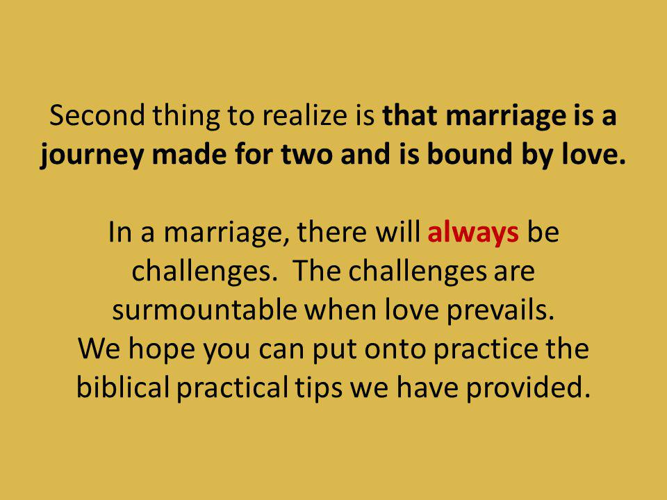 Second thing to realize is that marriage is a journey made for two and is bound by love.