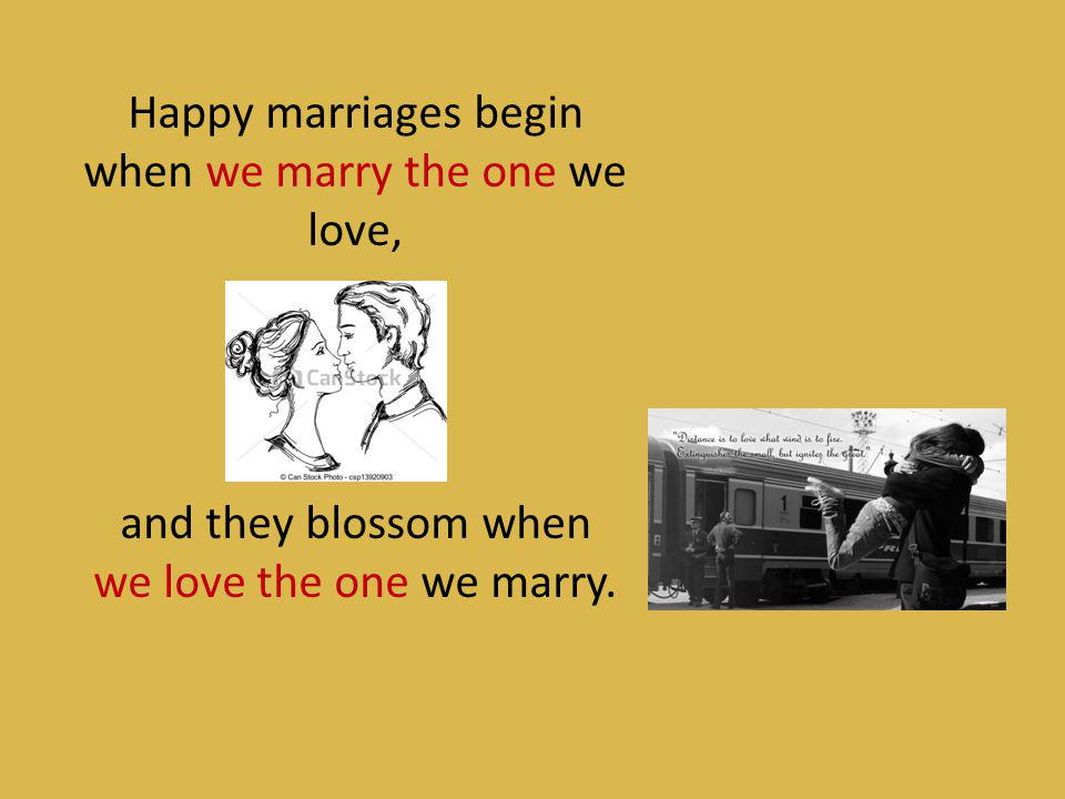 Happy marriages begin when we marry the one we love, and they blossom when we love the one we marry.