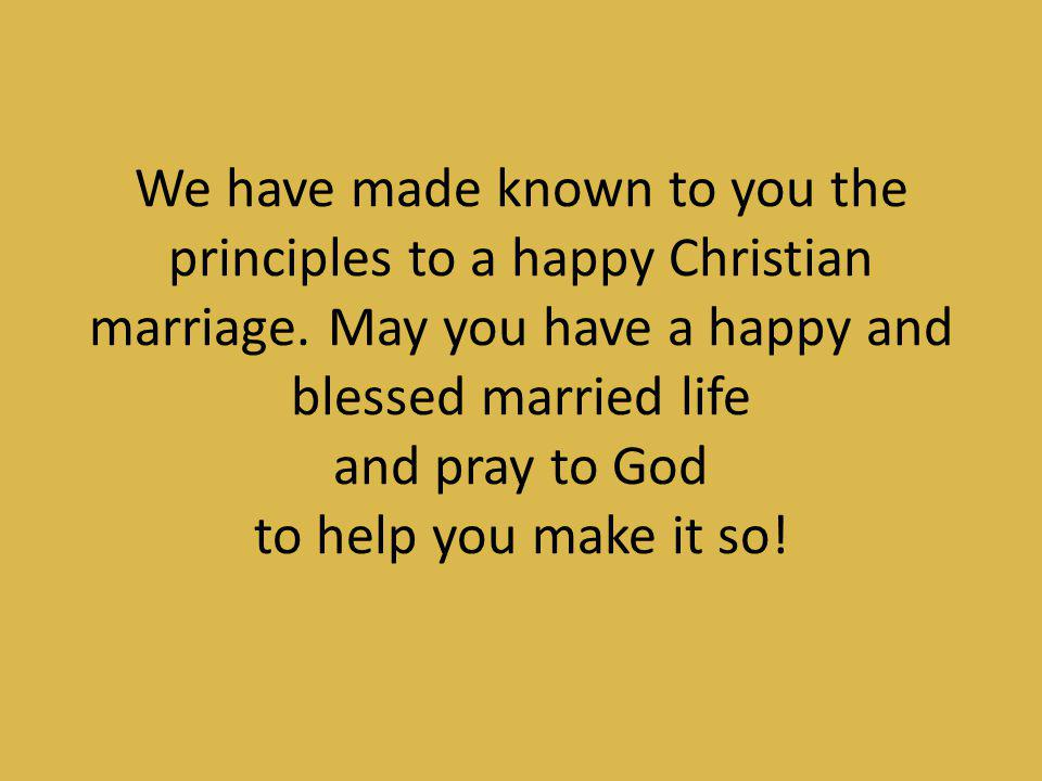 We have made known to you the principles to a happy Christian marriage