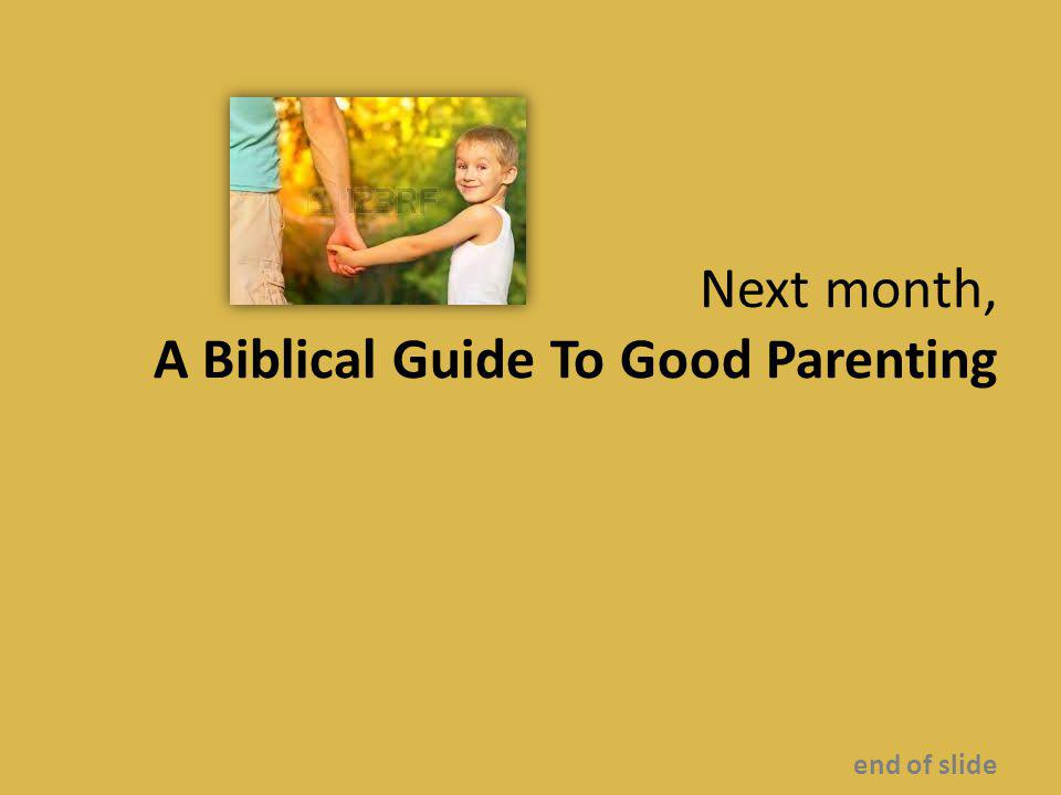Next month, A Biblical Guide To Good Parenting end of slide