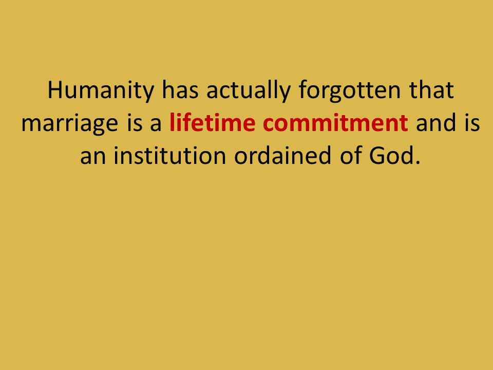 Humanity has actually forgotten that marriage is a lifetime commitment and is an institution ordained of God.