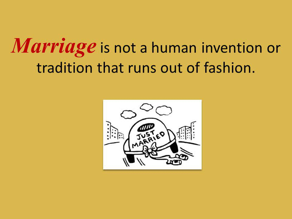 Marriage is not a human invention or tradition that runs out of fashion.