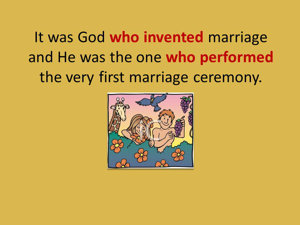It was God who invented marriage and He was the one who performed