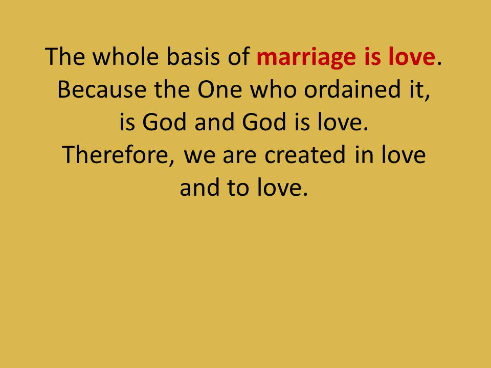 The whole basis of marriage is love. Because the One who ordained it,
