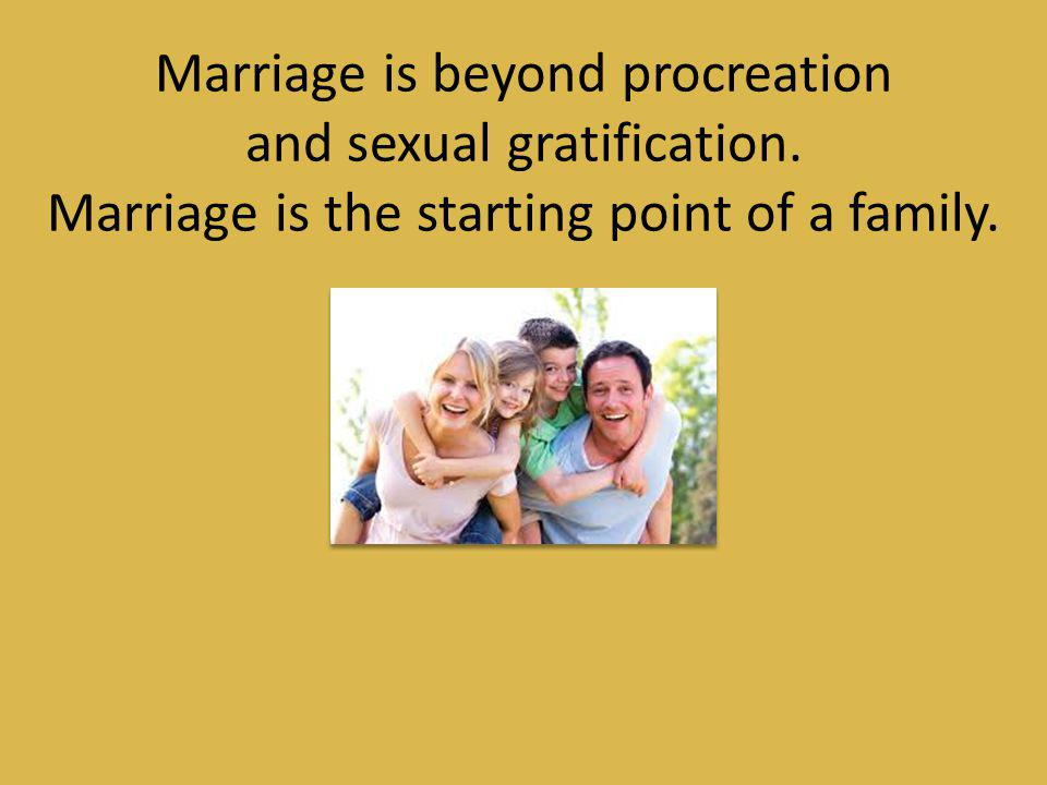 Marriage is beyond procreation and sexual gratification.