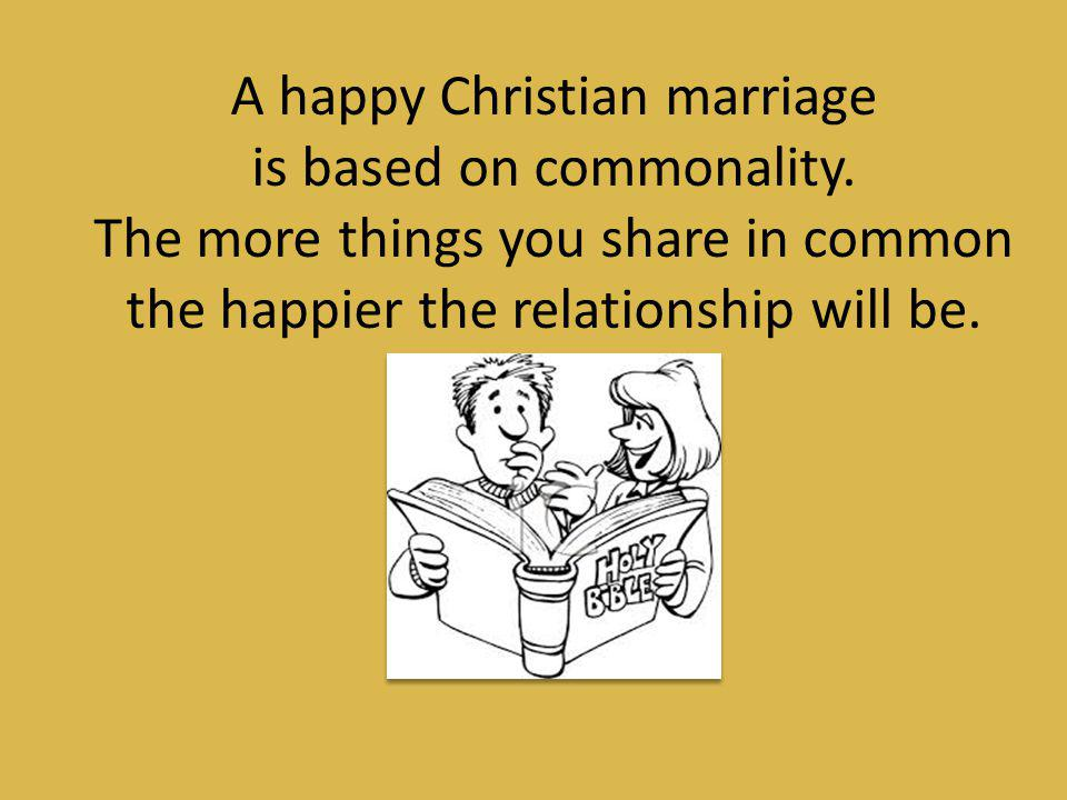 A happy Christian marriage is based on commonality.