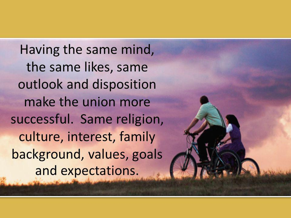Having the same mind, the same likes, same outlook and disposition make the union more successful.