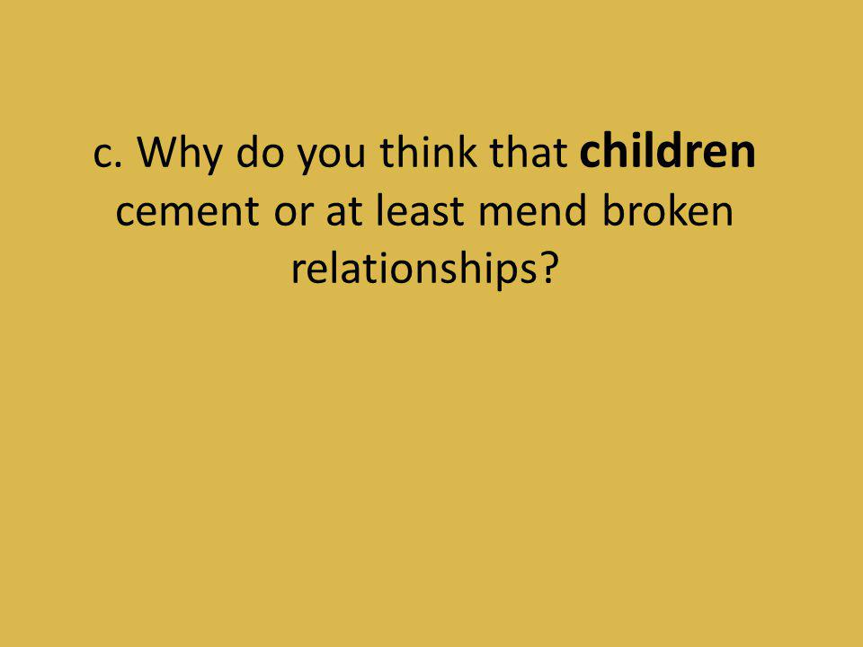 c. Why do you think that children cement or at least mend broken relationships