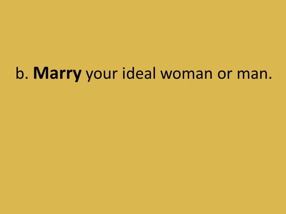 b. Marry your ideal woman or man.