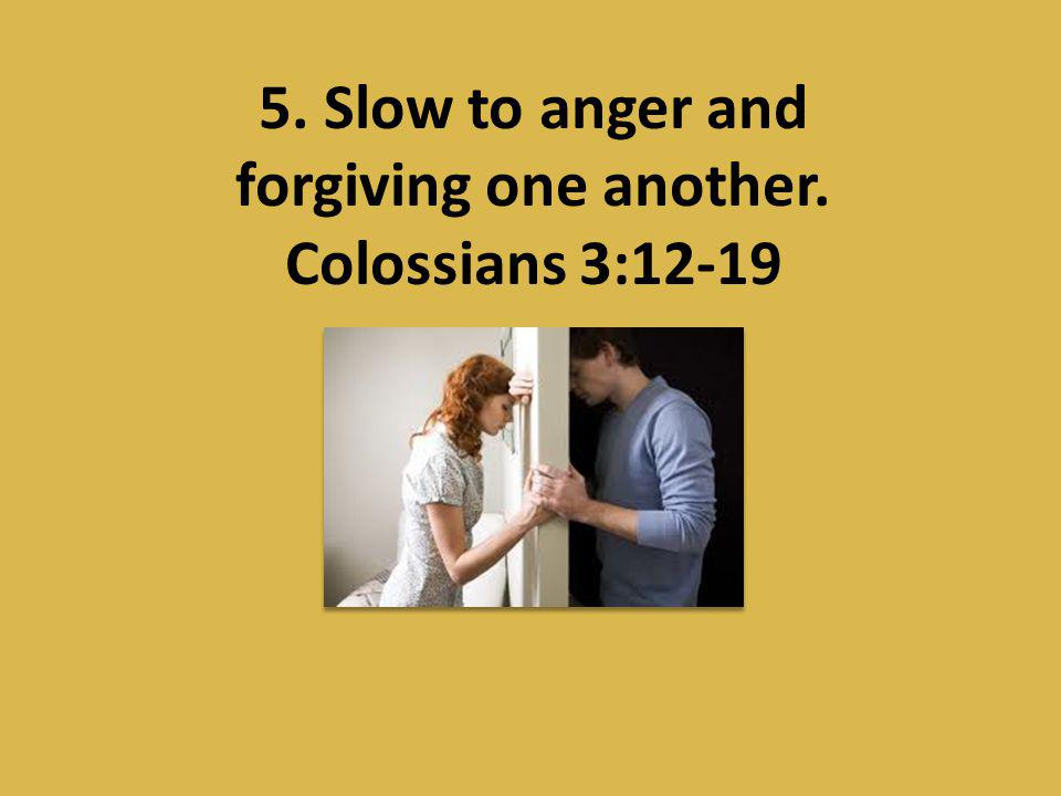 5. Slow to anger and forgiving one another. Colossians 3:12-19