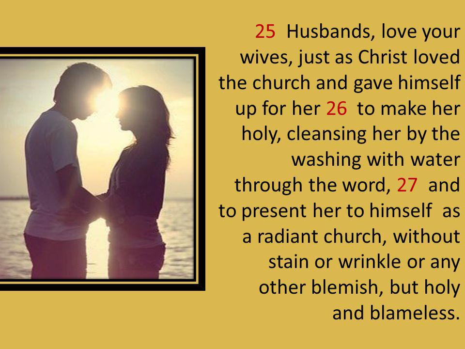 25 Husbands, love your wives, just as Christ loved the church and gave himself up for her 26 to make her holy, cleansing her by the washing with water through the word, 27 and to present her to himself as a radiant church, without stain or wrinkle or any other blemish, but holy and blameless.