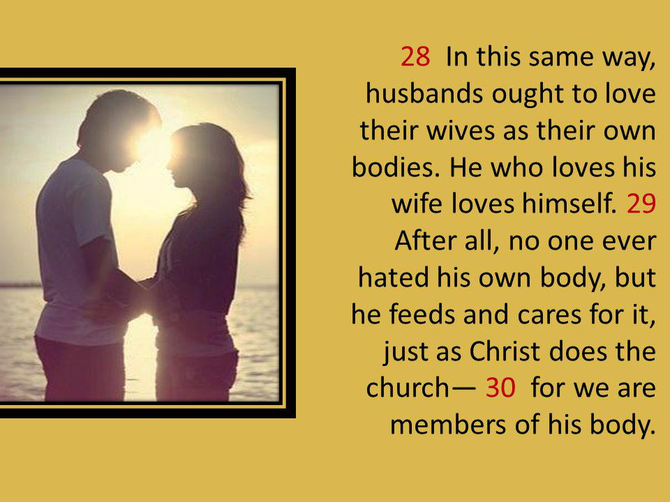 28 In this same way, husbands ought to love their wives as their own bodies.