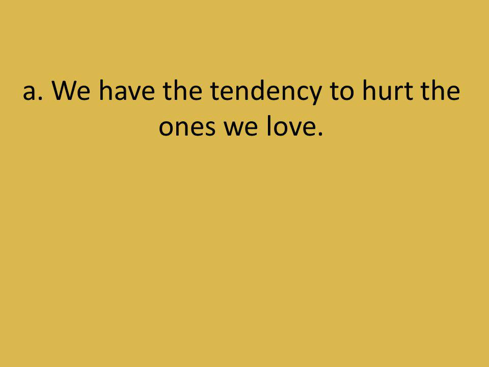 a. We have the tendency to hurt the ones we love.